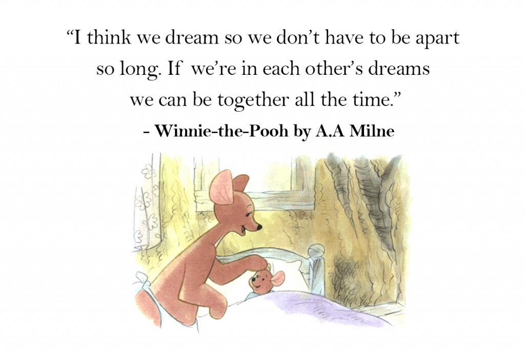 I think we dream so we don't have to be apart for so long. If we're in each other's dreams, we can be together all the time.