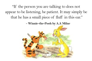 Winnie the Pooh Quotes _ If the person you are talking to does not appear to be listening, be patient. It may simply be that he has a small piece of fluff in this ear