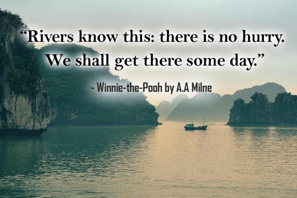 Rivers know this: there is no hurry. We shall get there some day.
