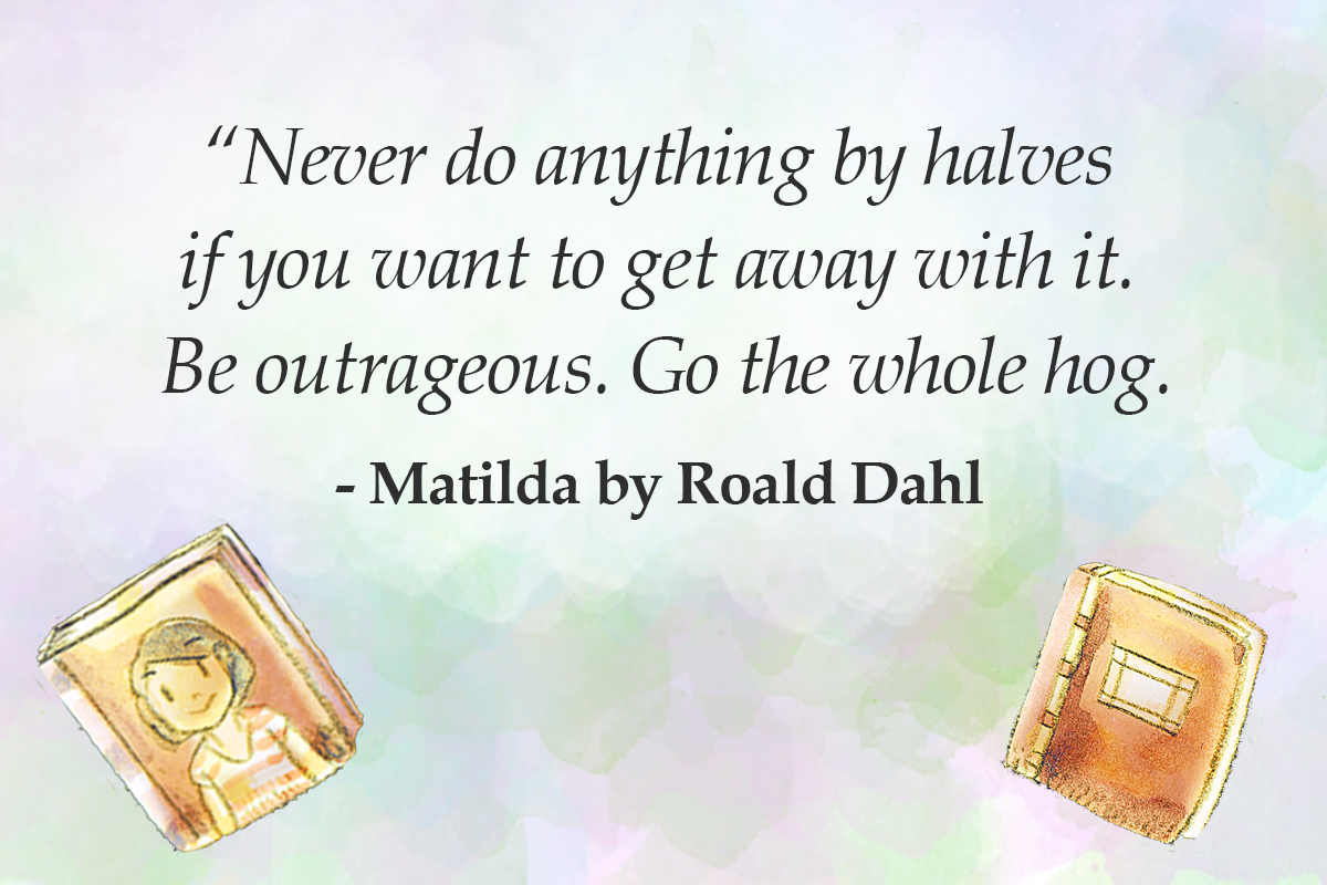 roald dah quotes Never do anything by halves if you want to get away with it - matilda quotes