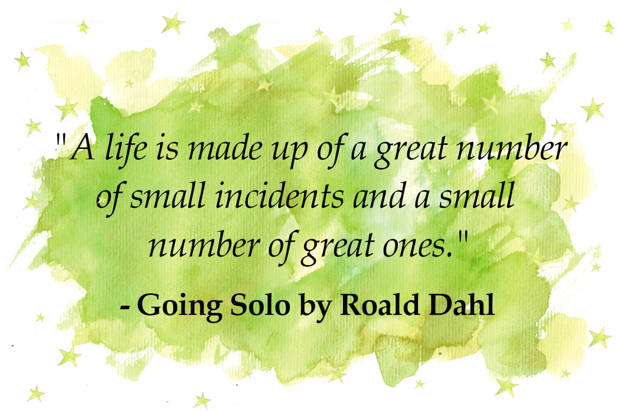 roald dah quotes A life is made up of a great number of small incidents and a small number of great ones. - going solo quotes