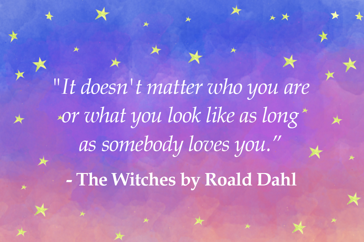 roald dah quotes It doesn't matter who you are or what you look like as long as somebody loves you - the witches quotes